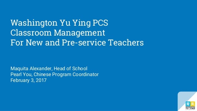 Washington Yu Ying PCS Classroom Management For New and Pre-service Teachers Maquita Alexander, Head of School Pearl You, ...