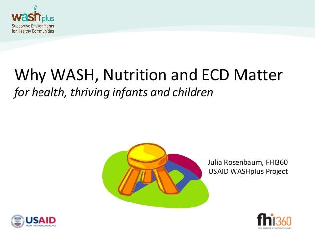 Why WASH, Nutrition and ECD Matterfor health, thriving infants and childrenJulia Rosenbaum, FHI360USAID WASHplus Project