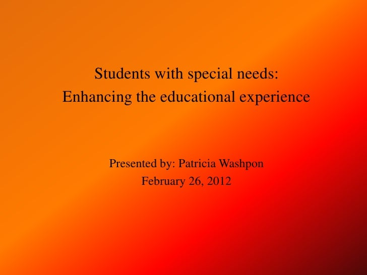 Students with special needs:Enhancing the educational experience      Presented by: Patricia Washpon            February 2...