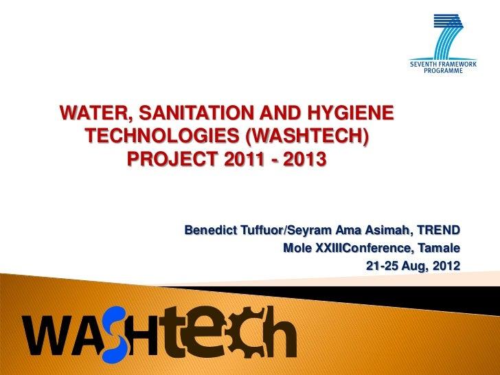 WATER, SANITATION AND HYGIENE  TECHNOLOGIES (WASHTECH)     PROJECT 2011 - 2013          Benedict Tuffuor/Seyram Ama Asimah...