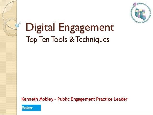 Digital Engagement Top Ten Tools & Techniques Kenneth Mobley – Public Engagement Practice Leader