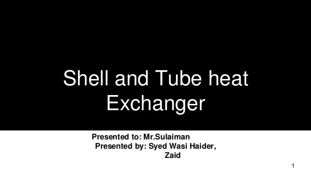 Shell and Tube heat Exchanger Presented to: Mr.Sulaiman Presented by: Syed Wasi Haider, Zaid 1