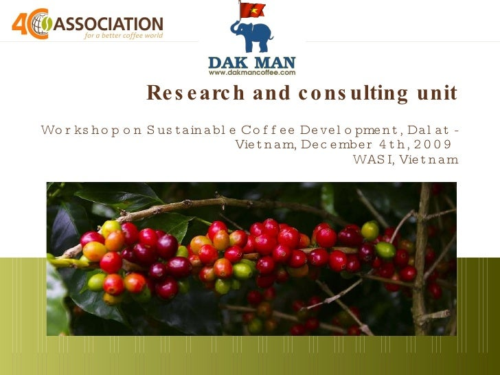Research and consulting unit   Workshop on Sustainable Coffee Development, Dalat - Vietnam, December 4th, 2009  WASI, Viet...