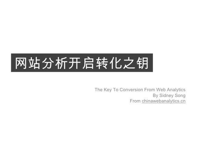 网站分析开启转化之钥<br />The Key To Conversion From Web Analytics<br />By Sidney Song<br />From chinawebanalytics.cn<br />