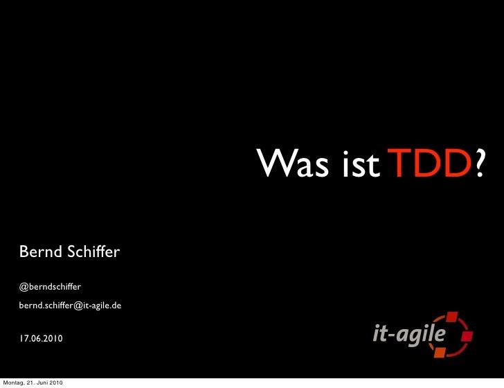 Was ist TDD?      Bernd Schiffer      @berndschiffer      bernd.schiffer@it-agile.de        17.06.2010    Montag, 21. Juni...
