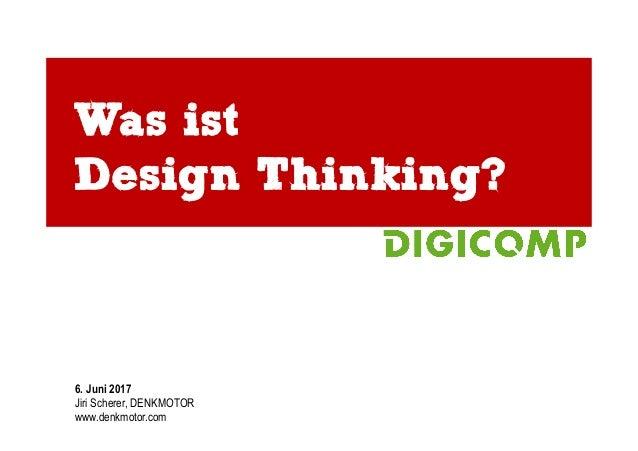 Was ist Design Thinking? 6. Juni 2017 Jiri Scherer, DENKMOTOR www.denkmotor.com