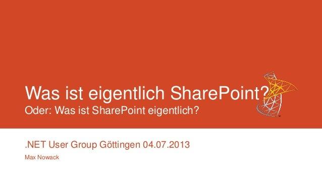Was ist eigentlich SharePoint? Oder: Was ist SharePoint eigentlich? .NET User Group Göttingen 04.07.2013 Max Nowack