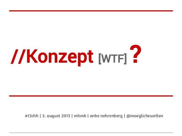//Konzept [WTF] ? #t3chh | 3. august 2013 | mhmk | anke nehrenberg | @moeglichewelten