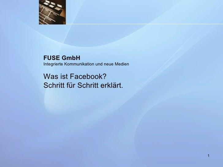 FUSE GmbH Integrierte Kommunikation und neue Medien Was ist Facebook? Schritt für Schritt erklärt.