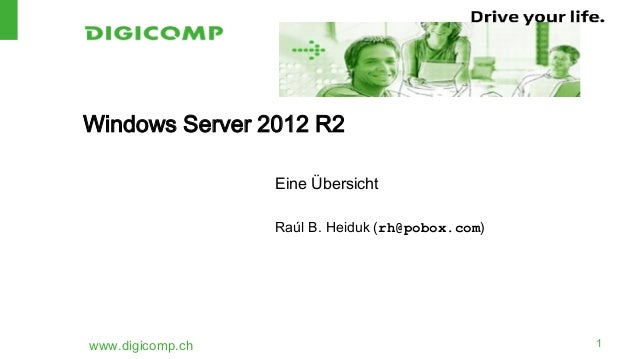 Windows Server 2012 R2 Eine Übersicht Raúl B. Heiduk (rh@pobox.com)  www.digicomp.ch  1