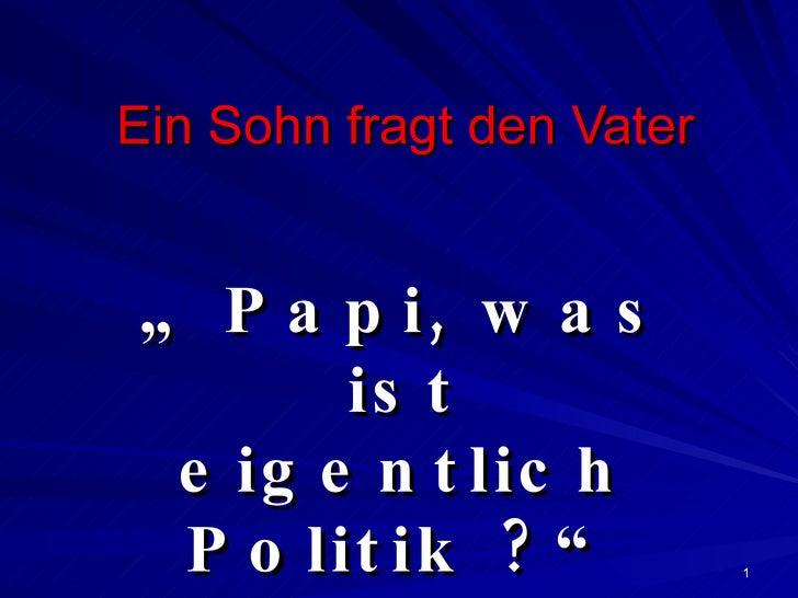 """Ein Sohn fragt den Vater """"  Papi, was ist eigentlich Politik ?"""""""