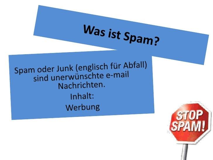 Was ist Spam?<br />Spam oder Junk (englisch für Abfall) sind unerwünschte e-mail Nachrichten. <br />Inhalt: <br />Werbung<...