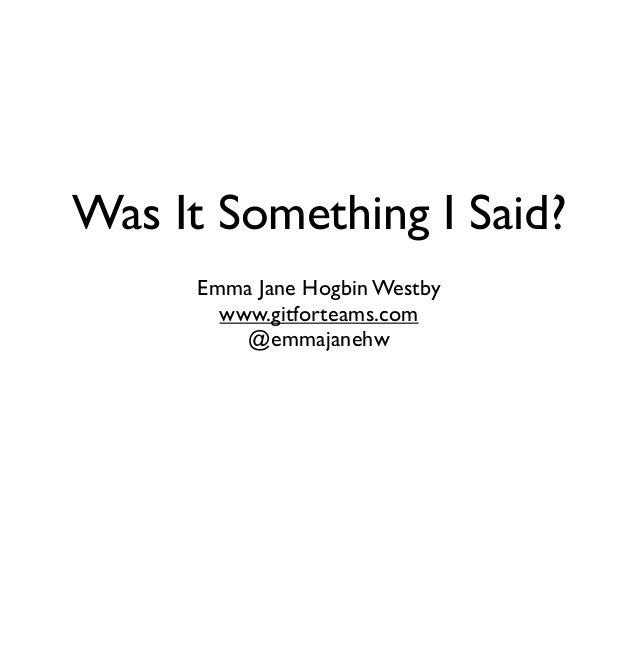 Was It Something I Said?  Emma Jane Hogbin Westby  www.gitforteams.com  @emmajanehw