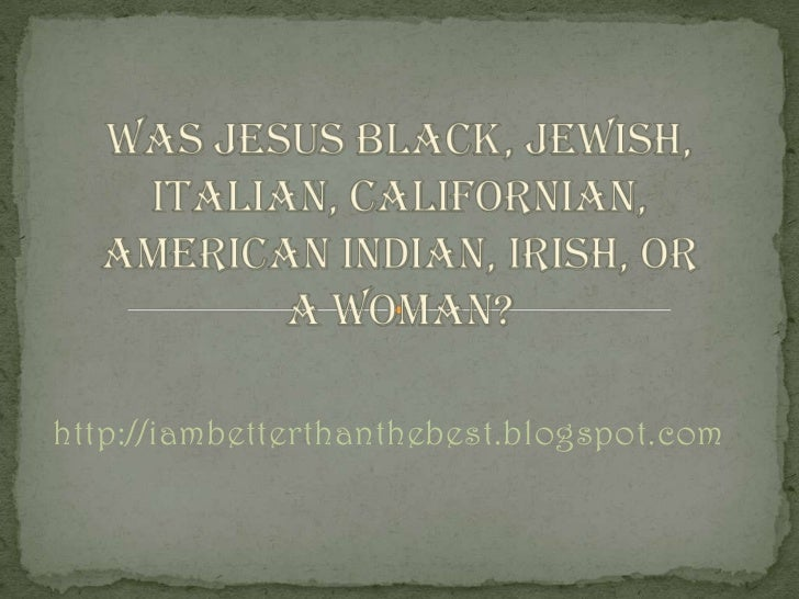 Was Jesus Black, Jewish, Italian, Californian, American Indian, Irish, or a Woman?<br />http://iambetterthanthebest.blogsp...