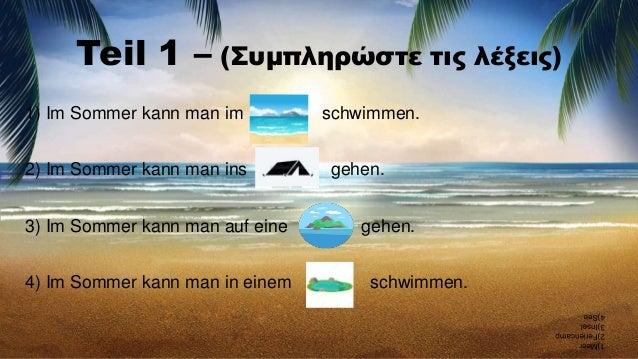 Teil 1 – (Συμπληρώστε τις λέξεις) 1) Im Sommer kann man im schwimmen. 2) Im Sommer kann man ins gehen. 3) Im Sommer kann m...
