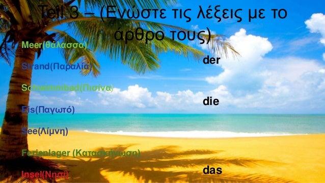 Teil 3 – (Ενώστε τις λέξεις με το άρθρο τους)Meer(θάλασσα) Strand(Παραλία) Schwimmbad(Πισίνα) Eis(Παγωτό) See(Λίμνη) Ferie...