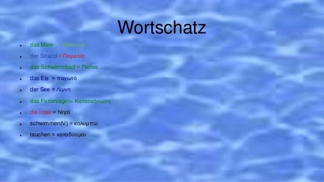 Wortschatz  das Meer = θάλασσα  der Strand = Παραλία  das Schwimmbad = Πισίνα  das Eis = παγωτό  der See = Λίμνη  da...