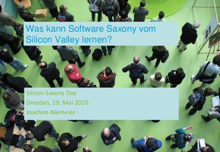 Was kann Software Saxony vom Silicon Valley lernen?     Silicon Saxony Day Dresden, 19. Mai 2010 Joachim Niemeier