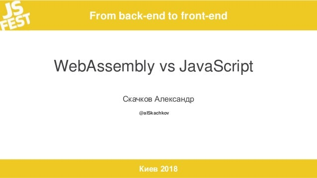 From back-end to front-end Киев 2018 WebAssembly vs JavaScript Скачков Александр @alSkachkov