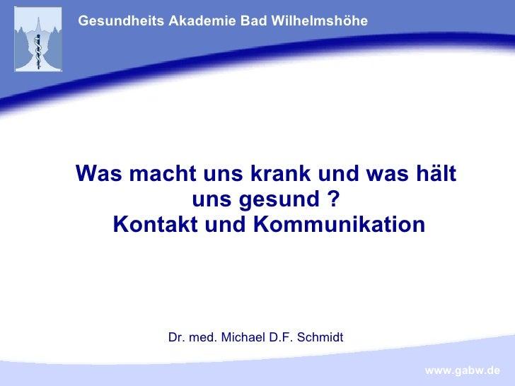 Was macht uns krank und was hält uns gesund ?  Kontakt und Kommunikation Gesundheits Akademie Bad Wilhelmshöhe Dr. med. Mi...