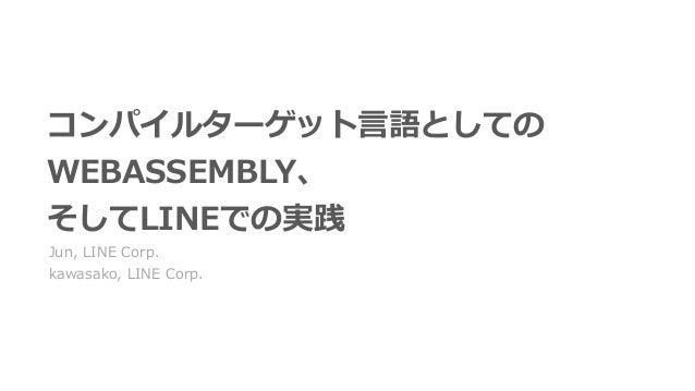 コンパイルターゲット⾔語としての WEBASSEMBLY、 そしてLINEでの実践 Jun, LINE Corp. kawasako, LINE Corp.