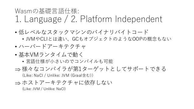Wasmの基礎言語仕様: 1. Language / 2. Platform Independent • 低レベルなスタックマシンのバイナリバイトコード • JVMやCLIとは違い、GCもオブジェクトのようなOOPの概念もない • ハーバードア...
