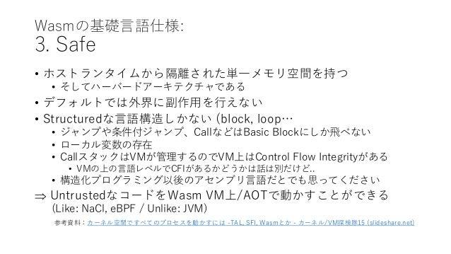 Wasmの基礎言語仕様: 3. Safe • ホストランタイムから隔離された単一メモリ空間を持つ • そしてハーバードアーキテクチャである • デフォルトでは外界に副作用を行えない • Structuredな言語構造しかない (block, l...