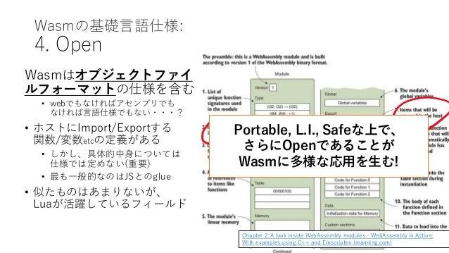Wasmの基礎言語仕様: 4. Open Wasmはオブジェクトファイ ルフォーマットの仕様を含む • webでもなければアセンブリでも なければ言語仕様でもない・・・? • ホストにImport/Exportする 関数/変数etcの定義がある...