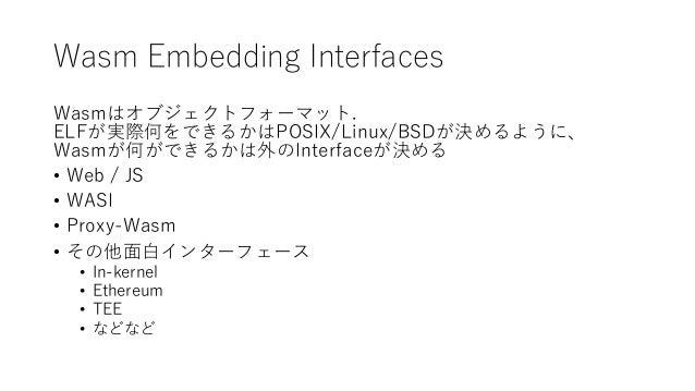 Wasm Embedding Interfaces Wasmはオブジェクトフォーマット. ELFが実際何をできるかはPOSIX/Linux/BSDが決めるように、 Wasmが何ができるかは外のInterfaceが決める • Web / JS •...