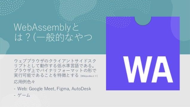 WebAssemblyと は?(一般的なやつ ウェブブラウザのクライアントサイドスク リプトとして動作する低水準言語である。 ブラウザ上でバイナリフォーマットの形で 実行可能であることを特徴とする [Wikipediaより] 応用例色々 - W...