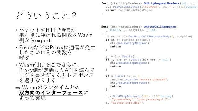 どういうこと? • パケットやHTTP通信が 来た時に呼ばれる関数をWasm 側からexport • EnvoyなどのProxyは通信が発生 したさいにその関数を 呼ぶ • Wasm側はそこでさらに、 Proxy側が定義したAPIを読んで ログ...