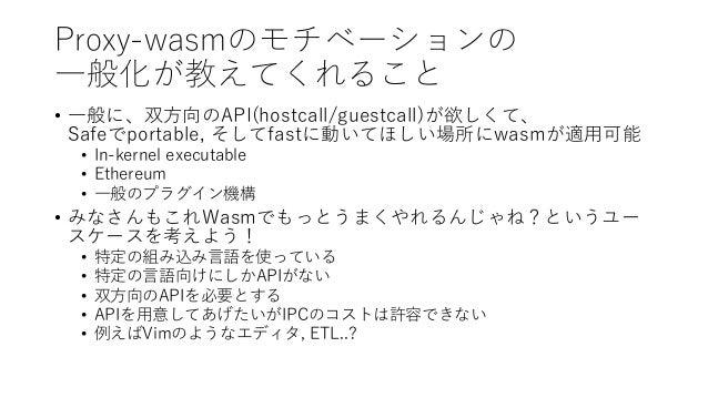 Proxy-wasmのモチベーションの 一般化が教えてくれること • 一般に、双方向のAPI(hostcall/guestcall)が欲しくて、 Safeでportable, そしてfastに動いてほしい場所にwasmが適用可能 • In-ke...