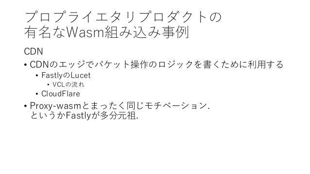 プロプライエタリプロダクトの 有名なWasm組み込み事例 CDN • CDNのエッジでパケット操作のロジックを書くために利用する • FastlyのLucet • VCLの流れ • CloudFlare • Proxy-wasmとまったく同じモ...