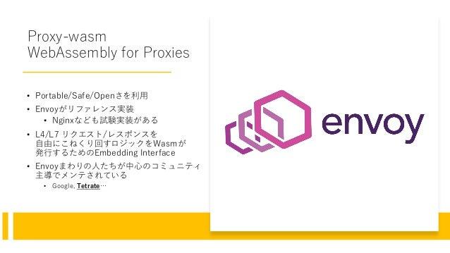 Proxy-wasm WebAssembly for Proxies • Portable/Safe/Openさを利用 • Envoyがリファレンス実装 • Nginxなども試験実装がある • L4/L7 リクエスト/レスポンスを 自由にこねく...