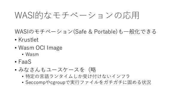 WASI的なモチベーションの応用 WASIのモチベーション(Safe & Portable)も一般化できる • Krustlet • Wasm OCI Image • Wasm • FaaS • みなさんもユースケースを(略 • 特定の言語ラン...