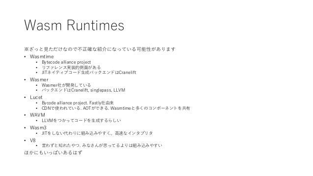 Wasm Runtimes ※ざっと見ただけなので不正確な紹介になっている可能性があります • Wasmtime • Bytecode alliance project • リファレンス実装的側面がある • JITネイティブコード生成バックエン...