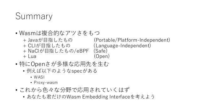 Summary • Wasmは複合的なアツさをもつ + Javaが目指したもの (Portable/Platform-Independent) + CLIが目指したもの (Language-Independent) + NaClが目指したもの/...