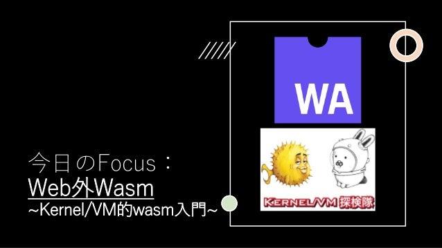 今日のFocus: Web外Wasm ~Kernel/VM的wasm入門~