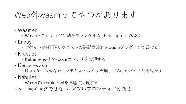 Web外wasmってやつがあります • Wasmer • Wasmをネイティブで動かすランタイム (Emscripten, WASI) • Envoy • パケットやHTTPリクエストの許諾や改変をwasmプラグインで書ける • Krustle...