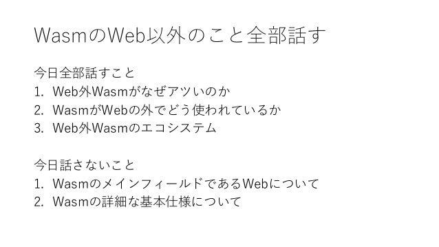 WasmのWeb以外のこと全部話す 今日全部話すこと 1. Web外Wasmがなぜアツいのか 2. WasmがWebの外でどう使われているか 3. Web外Wasmのエコシステム 今日話さないこと 1. WasmのメインフィールドであるWebに...