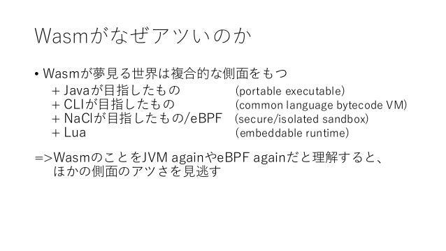 Wasmがなぜアツいのか • Wasmが夢見る世界は複合的な側面をもつ + Javaが目指したもの (portable executable) + CLIが目指したもの (common language bytecode VM) + NaClが...
