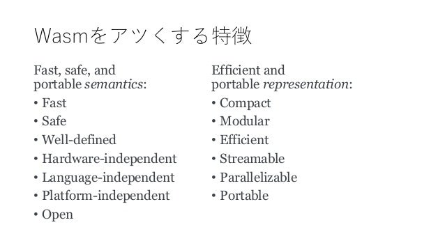 Wasmをアツくする特徴 Fast, safe, and portable semantics: • Fast • Safe • Well-defined • Hardware-independent • Language-independen...