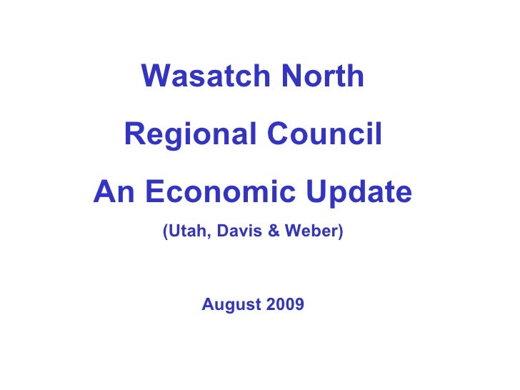 Wasatch North Regional Council An Economic Update (Utah, Davis & Weber) August 2009