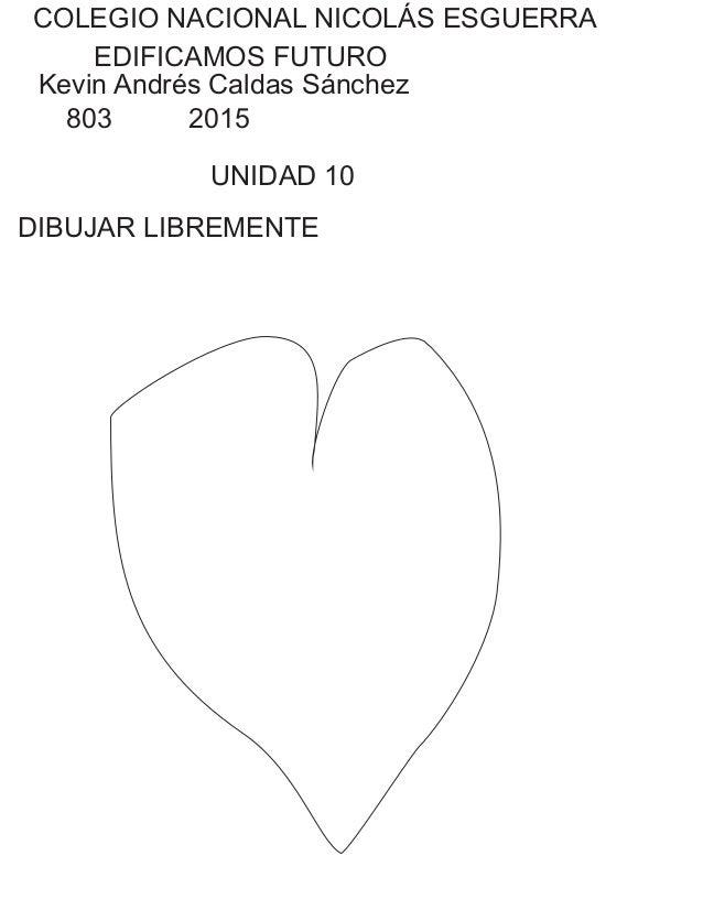 COLEGIO NACIONAL NICOLÁS ESGUERRA EDIFICAMOS FUTURO Kevin Andrés Caldas Sánchez 803 2015 UNIDAD 10 DIBUJAR LIBREMENTE