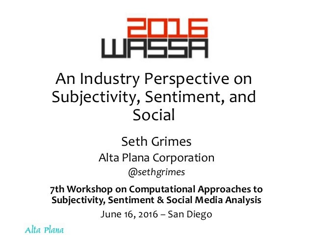 An Industry Perspective on Subjectivity, Sentiment, and Social Seth Grimes Alta Plana Corporation @sethgrimes 7th Workshop...