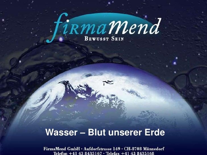 <ul><li> FirmaMend GmbH -</li></ul>Bewusst Sein<br />Wasser – Blut unserer Erde<br />