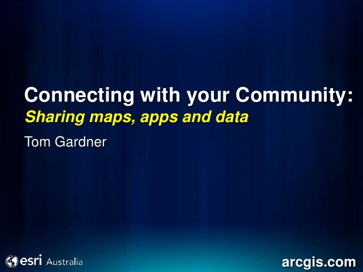 Connecting with your Community:Sharing maps, apps and dataTom Gardner                              arcgis.com