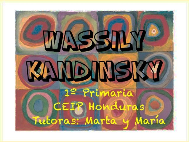 Wassily Kandinsky 1º Primaria CEIP Honduras Tutoras: Marta y María