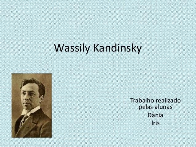Wassily Kandinsky Trabalho realizado pelas alunas Dânia Íris