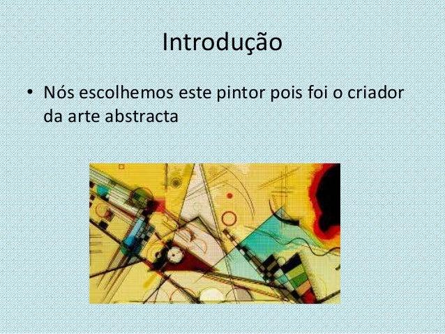 Introdução • Nós escolhemos este pintor pois foi o criador da arte abstracta